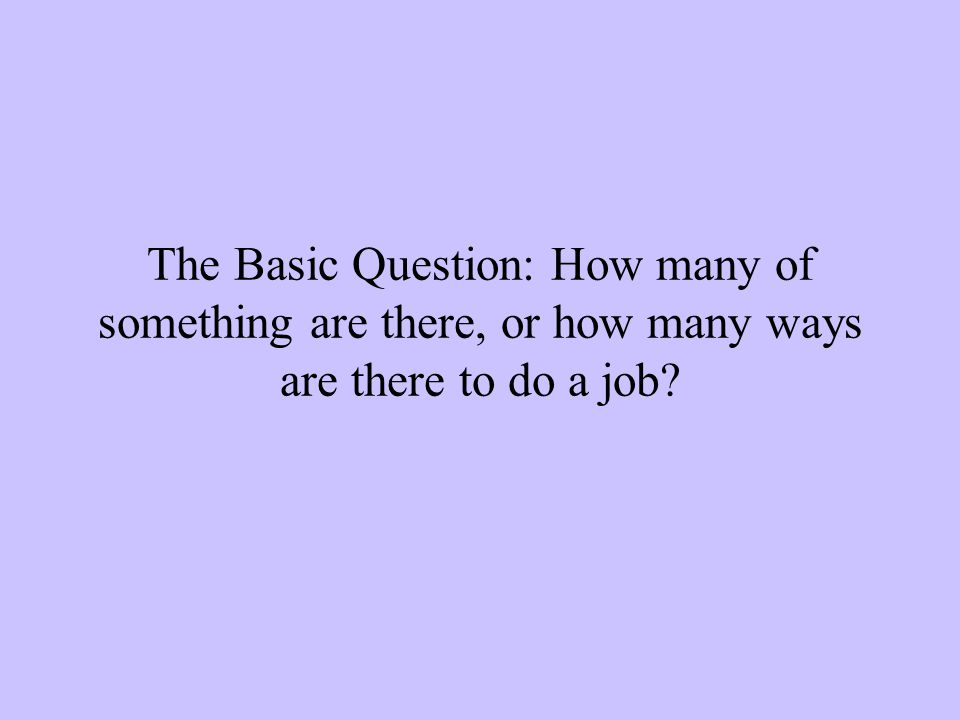 The Basic Question: How many of something are there, or how many ways are there to do a job?