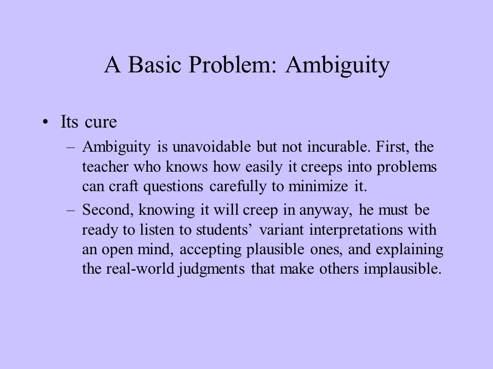 A Basic Problem: Ambiguity Its cure –Ambiguity is unavoidable but not incurable.