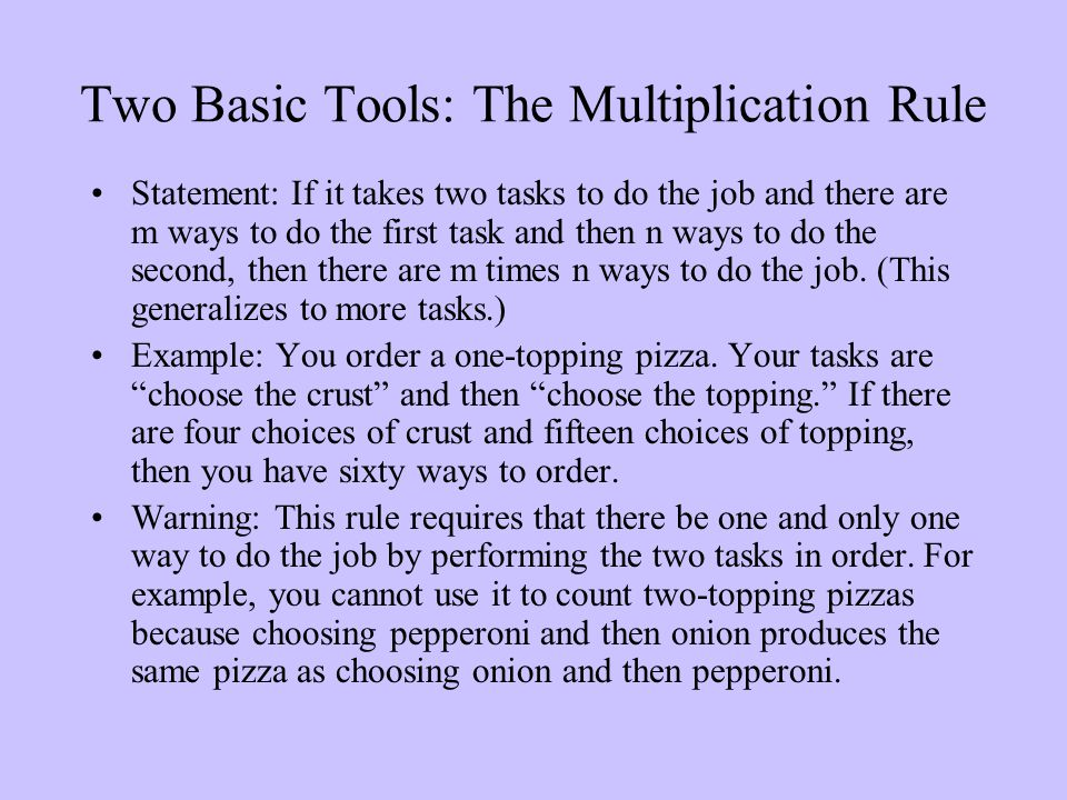 Two Basic Tools: The Multiplication Rule Statement: If it takes two tasks to do the job and there are m ways to do the first task and then n ways to do the second, then there are m times n ways to do the job.