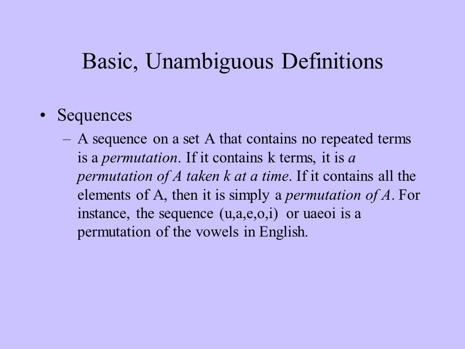 Basic, Unambiguous Definitions Sequences –A sequence on a set A that contains no repeated terms is a permutation. If it contains k terms, it is a perm