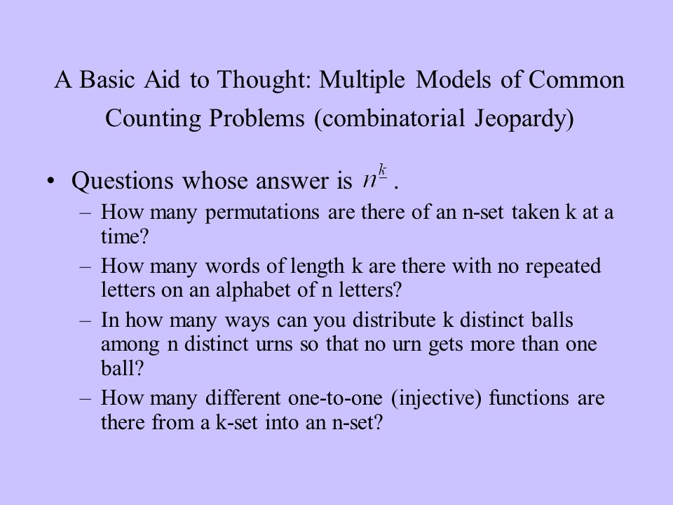 A Basic Aid to Thought: Multiple Models of Common Counting Problems (combinatorial Jeopardy) Questions whose answer is. –How many permutations are the