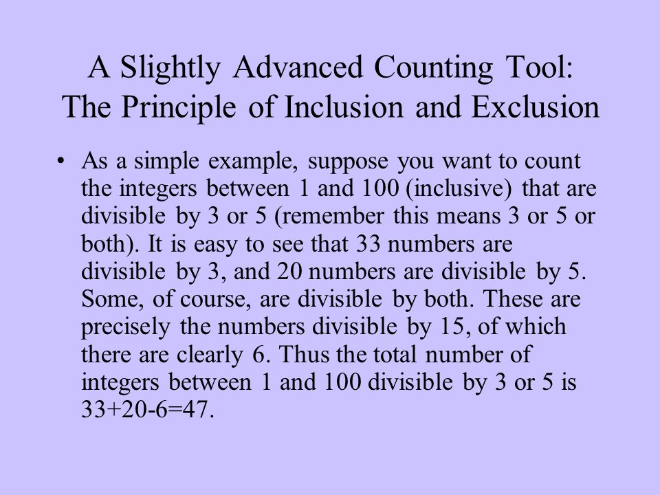 A Slightly Advanced Counting Tool: The Principle of Inclusion and Exclusion As a simple example, suppose you want to count the integers between 1 and