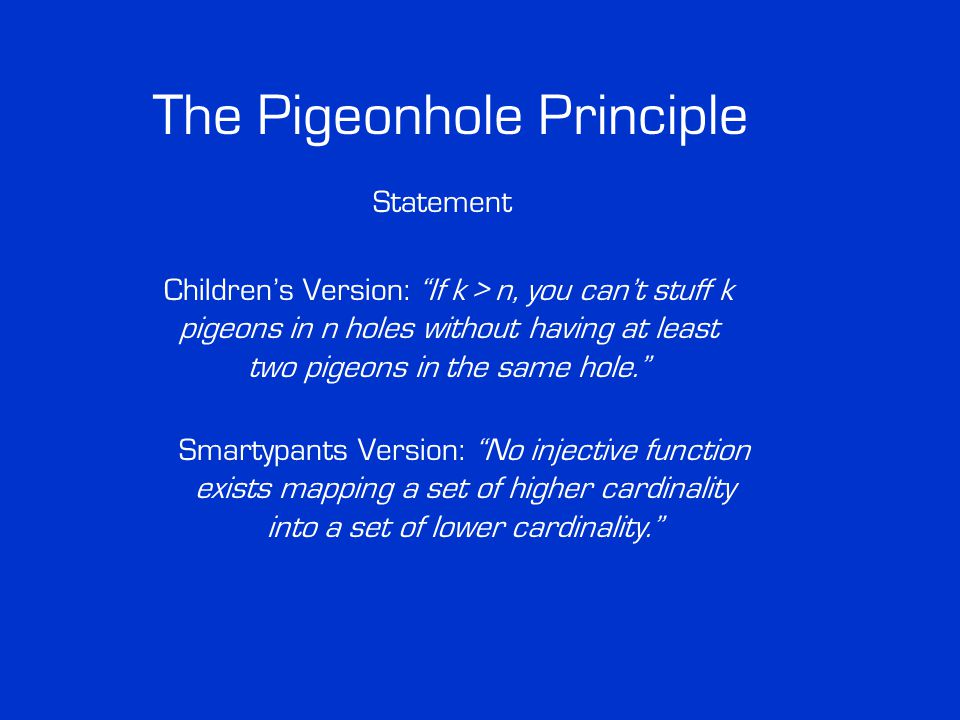The Pigeonhole Principle Statement Children's Version: If k > n, you can't stuff k pigeons in n holes without having at least two pigeons in the same hole. Smartypants Version: No injective function exists mapping a set of higher cardinality into a set of lower cardinality.