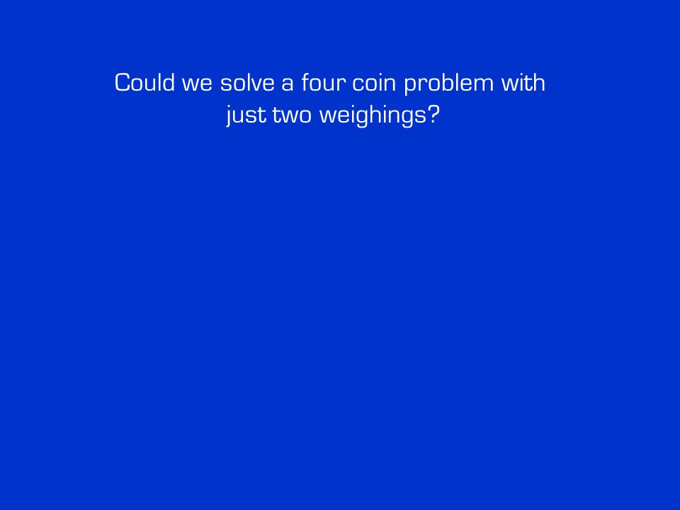Could we solve a four coin problem with just two weighings