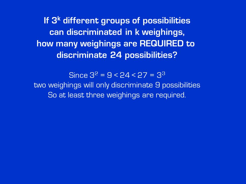 If 3 k different groups of possibilities can discriminated in k weighings, how many weighings are REQUIRED to discriminate 24 possibilities.