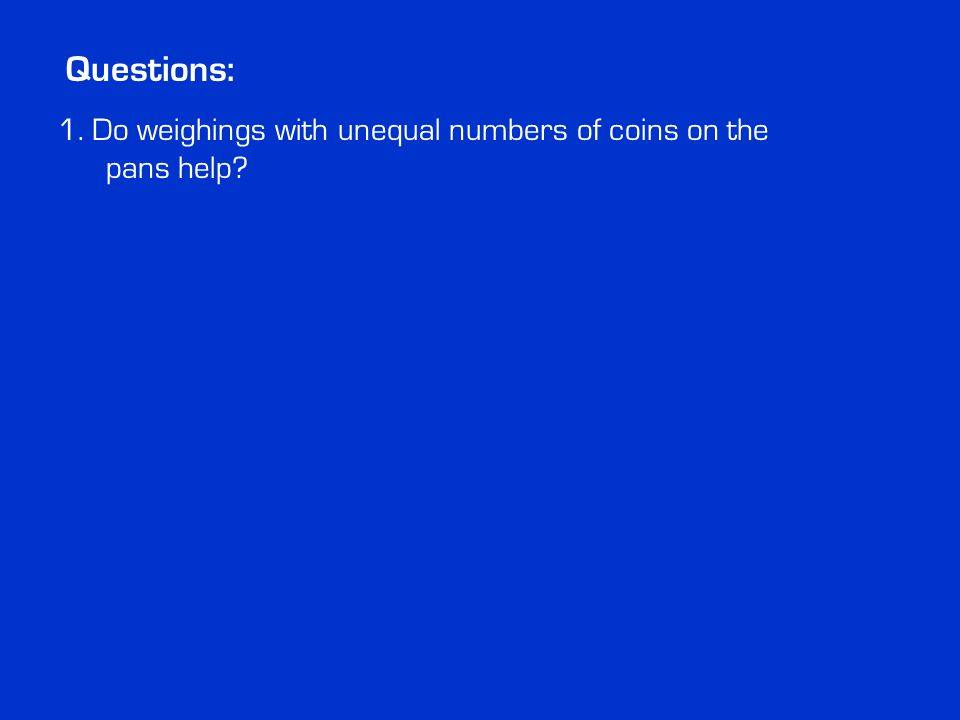 Questions: 1. Do weighings with unequal numbers of coins on the pans help?