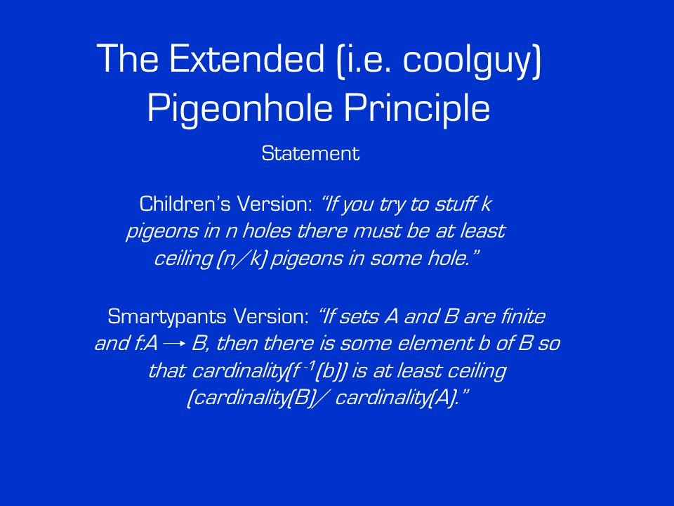 """The Extended (i.e. coolguy) Pigeonhole Principle Statement Children's Version: """"If you try to stuff k pigeons in n holes there must be at least ceilin"""