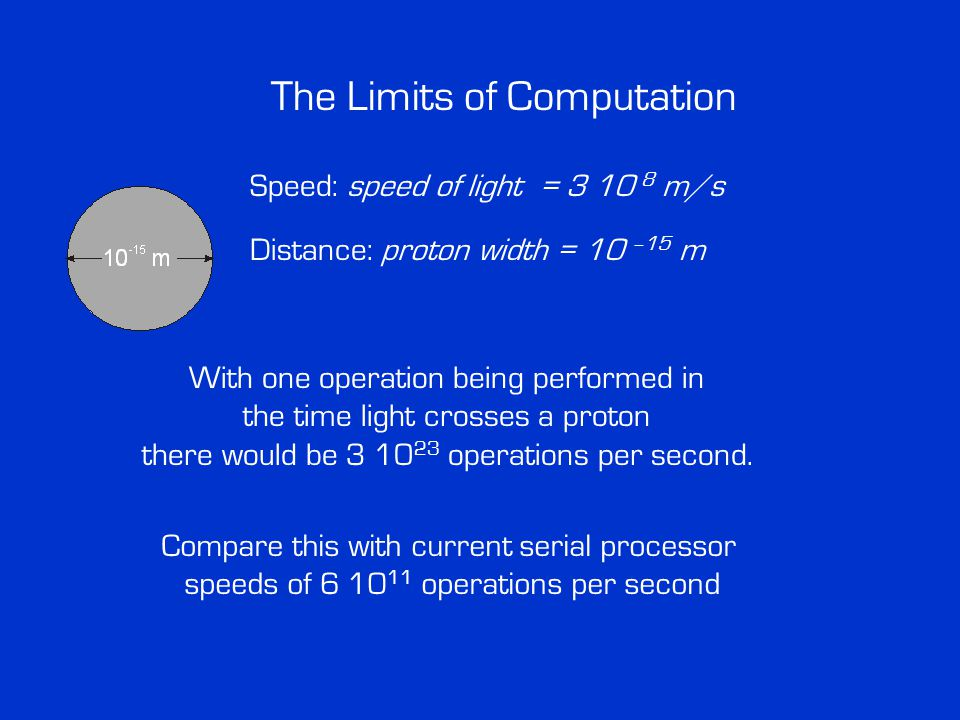 The Limits of Computation Speed: speed of light = 3 10 8 m/s Distance: proton width = 10 –15 m With one operation being performed in the time light crosses a proton there would be 3 10 23 operations per second.