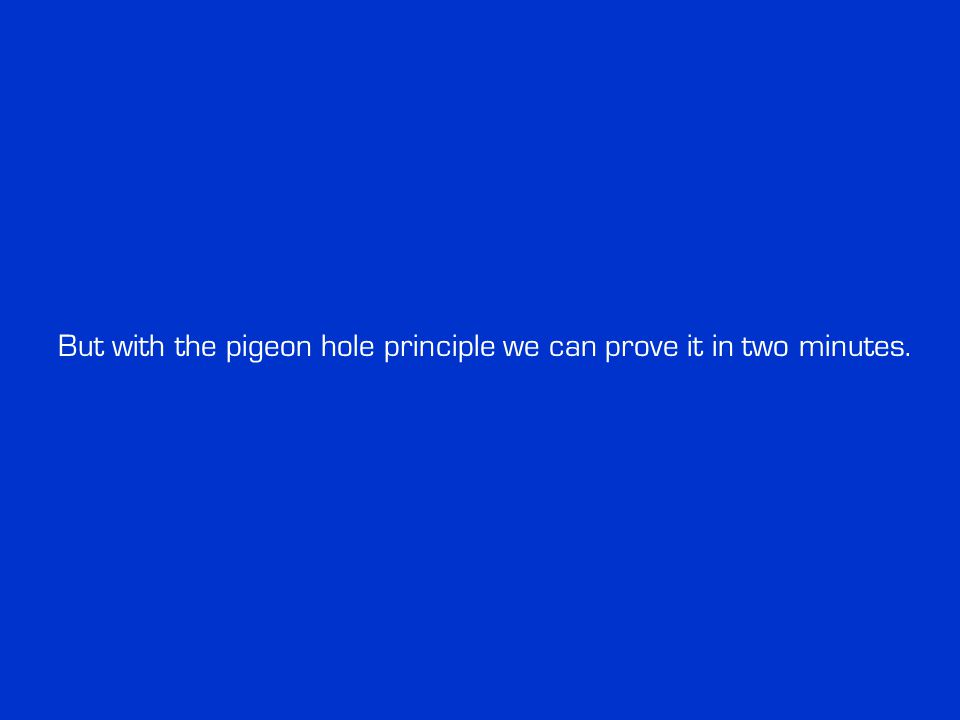 But with the pigeon hole principle we can prove it in two minutes.