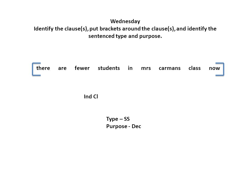 Wednesday Identify the clause(s), put brackets around the clause(s), and identify the sentenced type and purpose. there are fewer students in mrs carm