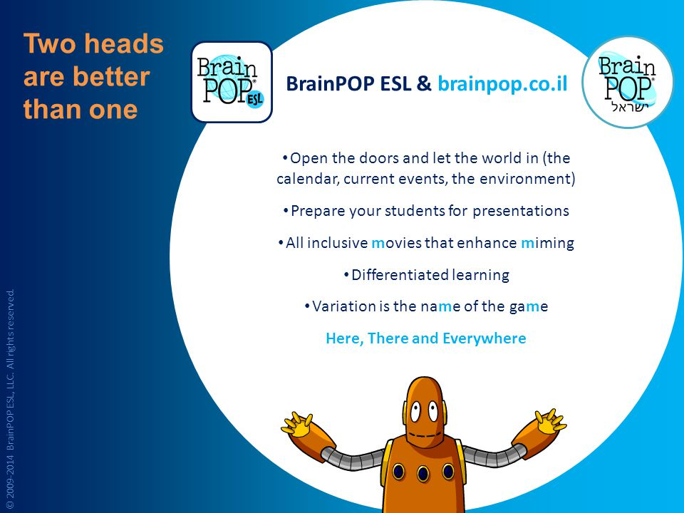 Two heads are better than one Open the doors and let the world in (the calendar, current events, the environment) Prepare your students for presentations All inclusive movies that enhance miming Differentiated learning Variation is the name of the game Here, There and Everywhere BrainPOP ESL & brainpop.co.il © 2009-2014 BrainPOP ESL, LLC.