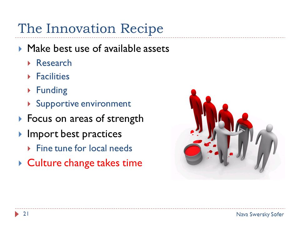 The Innovation Recipe 21  Make best use of available assets  Research  Facilities  Funding  Supportive environment  Focus on areas of strength  Import best practices  Fine tune for local needs  Culture change takes time Nava Swersky Sofer