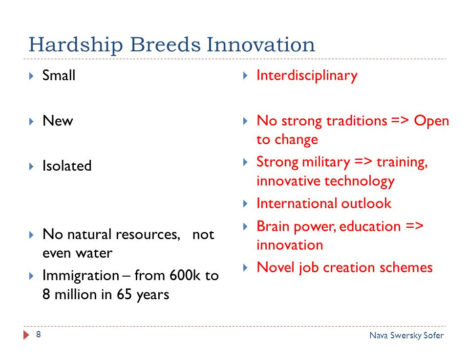 Hardship Breeds Innovation 8  Small  New  Isolated  No natural resources, not even water  Immigration – from 600k to 8 million in 65 years  Interdisciplinary  No strong traditions => Open to change  Strong military => training, innovative technology  International outlook  Brain power, education => innovation  Novel job creation schemes Nava Swersky Sofer