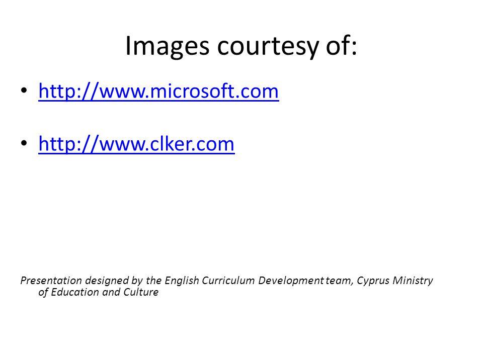 Images courtesy of: http://www.microsoft.com http://www.clker.com Presentation designed by the English Curriculum Development team, Cyprus Ministry of Education and Culture
