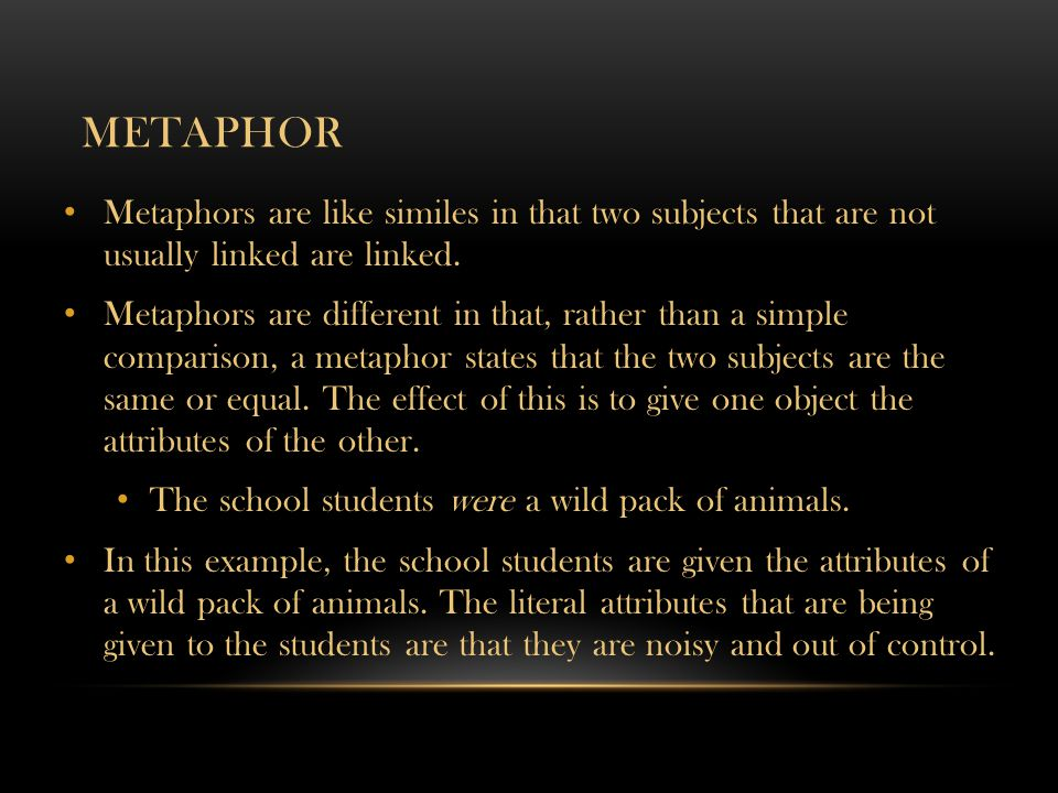 METAPHOR Metaphors are like similes in that two subjects that are not usually linked are linked. Metaphors are different in that, rather than a simple