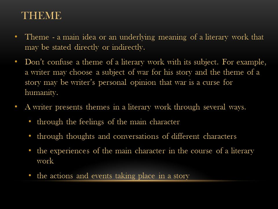 THEME Theme - a main idea or an underlying meaning of a literary work that may be stated directly or indirectly. Don't confuse a theme of a literary w