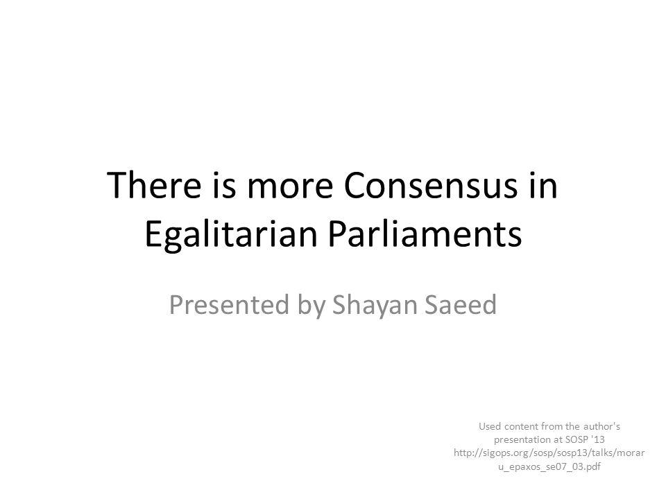 There is more Consensus in Egalitarian Parliaments Presented by Shayan Saeed Used content from the author s presentation at SOSP 13 http://sigops.org/sosp/sosp13/talks/morar u_epaxos_se07_03.pdf