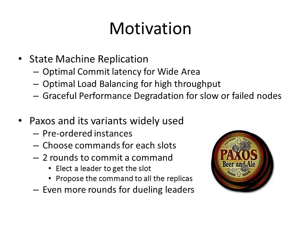 Motivation State Machine Replication – Optimal Commit latency for Wide Area – Optimal Load Balancing for high throughput – Graceful Performance Degradation for slow or failed nodes Paxos and its variants widely used – Pre-ordered instances – Choose commands for each slots – 2 rounds to commit a command Elect a leader to get the slot Propose the command to all the replicas – Even more rounds for dueling leaders