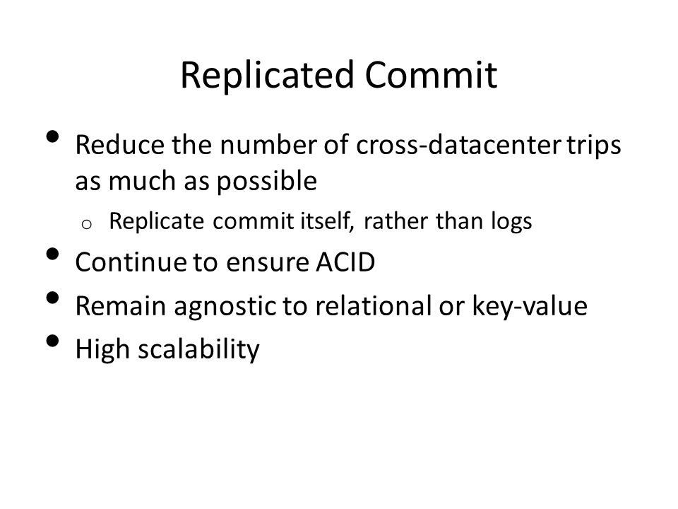 Replicated Commit Reduce the number of cross-datacenter trips as much as possible o Replicate commit itself, rather than logs Continue to ensure ACID Remain agnostic to relational or key-value High scalability