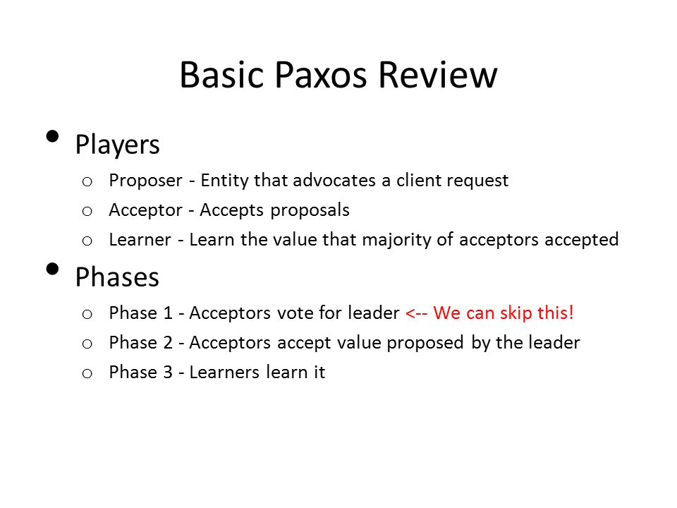 Basic Paxos Review Players o Proposer - Entity that advocates a client request o Acceptor - Accepts proposals o Learner - Learn the value that majority of acceptors accepted Phases o Phase 1 - Acceptors vote for leader <-- We can skip this.