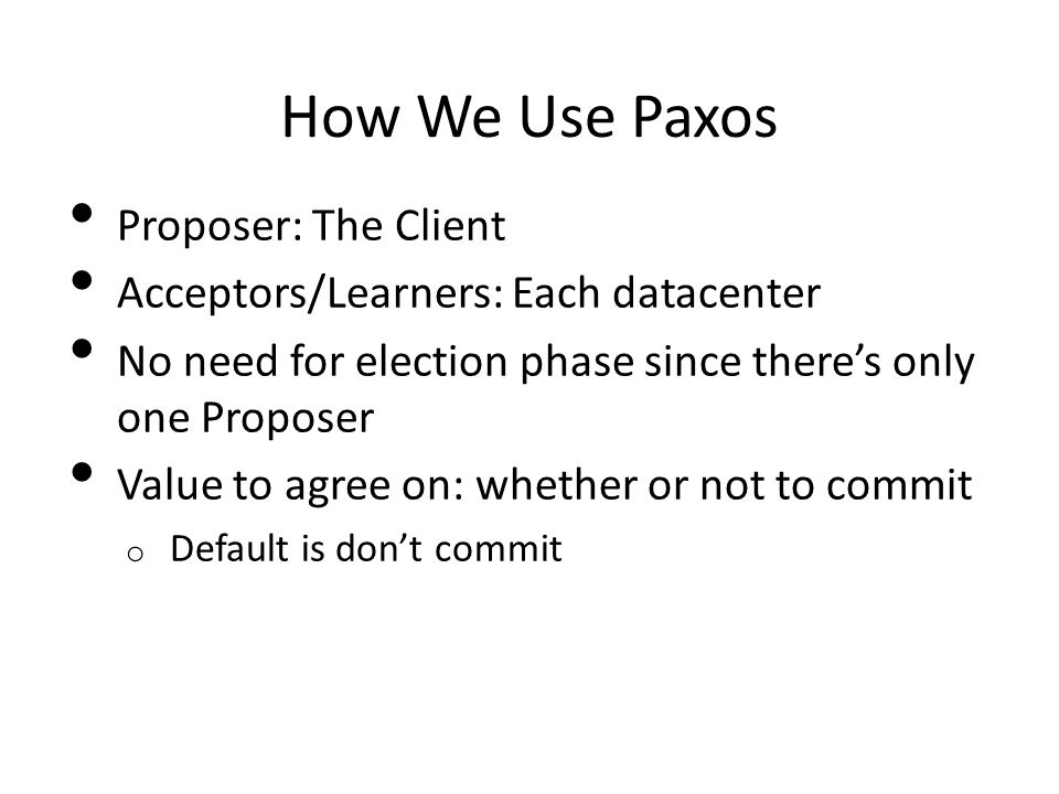 How We Use Paxos Proposer: The Client Acceptors/Learners: Each datacenter No need for election phase since there's only one Proposer Value to agree on: whether or not to commit o Default is don't commit