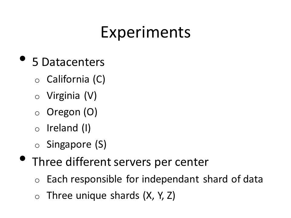 Experiments 5 Datacenters o California (C) o Virginia (V) o Oregon (O) o Ireland (I) o Singapore (S) Three different servers per center o Each responsible for independant shard of data o Three unique shards (X, Y, Z)