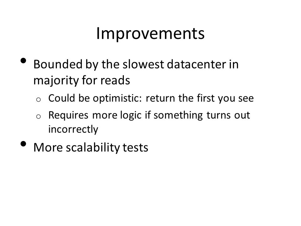 Improvements Bounded by the slowest datacenter in majority for reads o Could be optimistic: return the first you see o Requires more logic if something turns out incorrectly More scalability tests