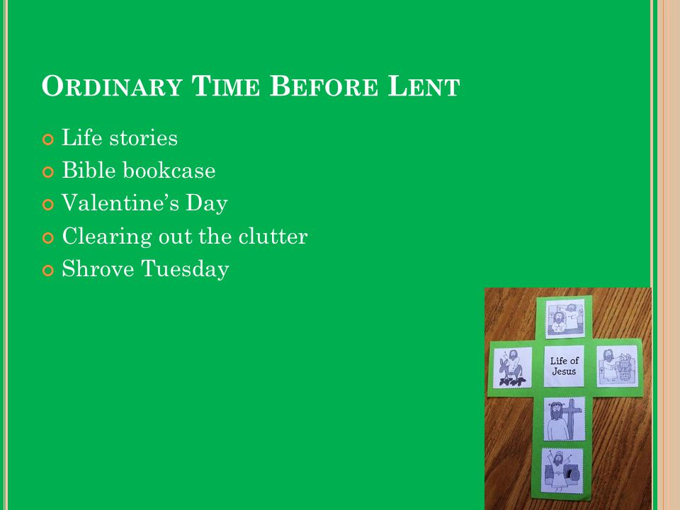 O RDINARY T IME B EFORE L ENT Life stories Bible bookcase Valentine's Day Clearing out the clutter Shrove Tuesday