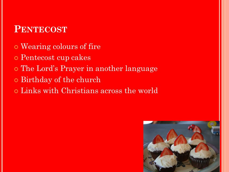 P ENTECOST Wearing colours of fire Pentecost cup cakes The Lord's Prayer in another language Birthday of the church Links with Christians across the w