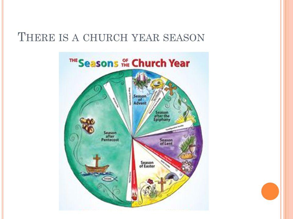 T HERE IS A CHURCH YEAR SEASON