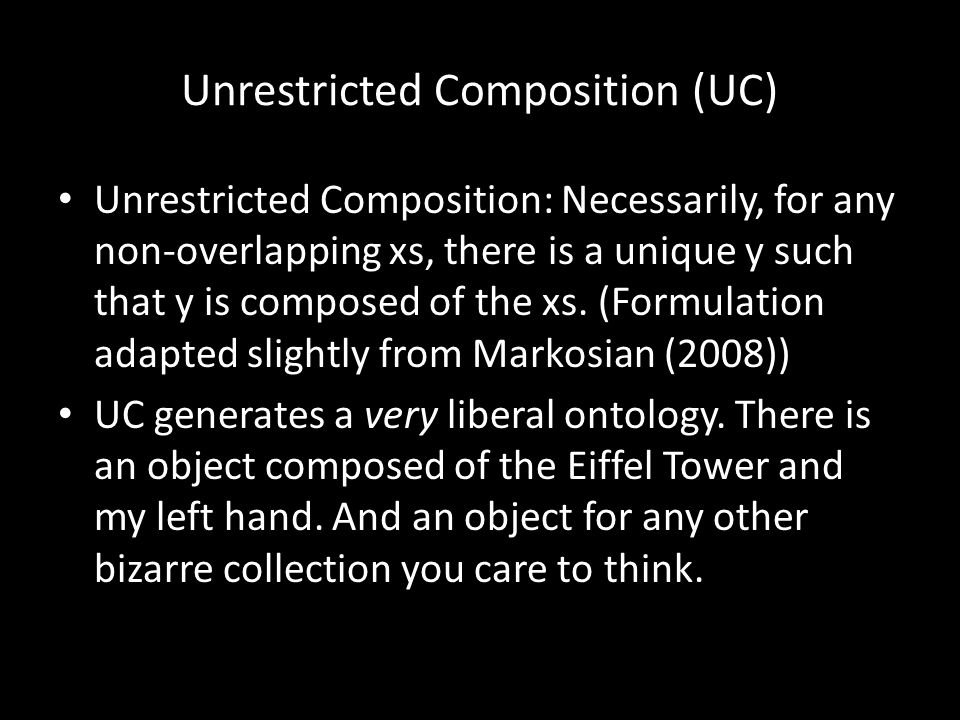 Unrestricted Composition (UC) Unrestricted Composition: Necessarily, for any non-overlapping xs, there is a unique y such that y is composed of the xs.