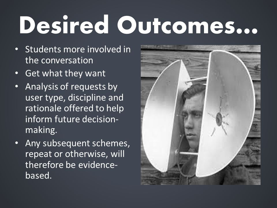 Desired Outcomes… Students more involved in the conversation Get what they want Analysis of requests by user type, discipline and rationale offered to help inform future decision- making.