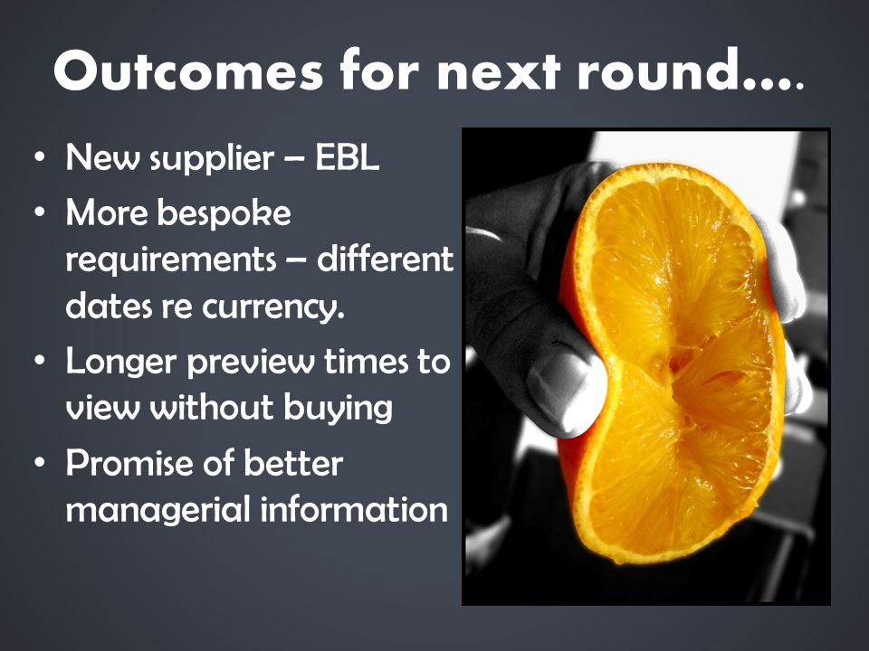 Outcomes for next round…. New supplier – EBL More bespoke requirements – different dates re currency. Longer preview times to view without buying Prom