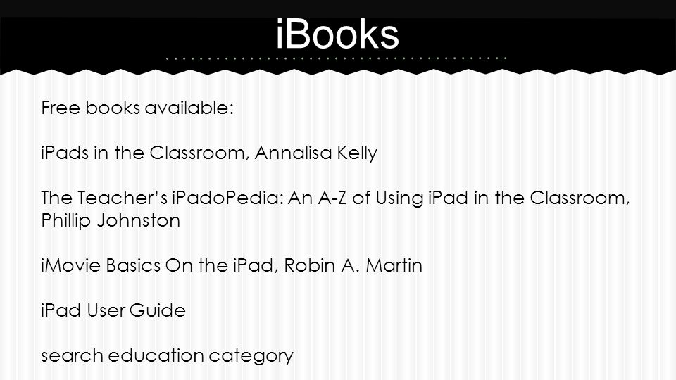 Free books available: iPads in the Classroom, Annalisa Kelly The Teacher's iPadoPedia: An A-Z of Using iPad in the Classroom, Phillip Johnston iMovie Basics On the iPad, Robin A.