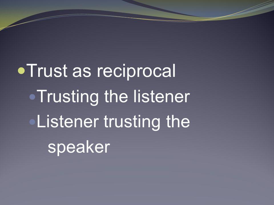 Trust as reciprocal Trusting the listener Listener trusting the speaker