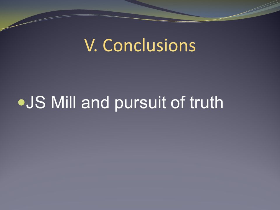 V. Conclusions JS Mill and pursuit of truth