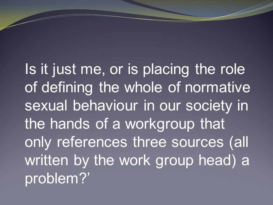 Is it just me, or is placing the role of defining the whole of normative sexual behaviour in our society in the hands of a workgroup that only references three sources (all written by the work group head) a problem '