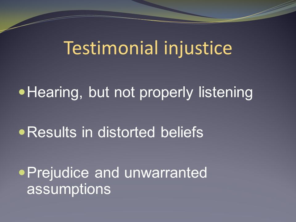Testimonial injustice Hearing, but not properly listening Results in distorted beliefs Prejudice and unwarranted assumptions