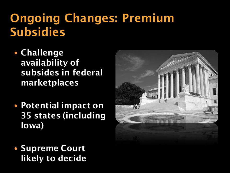 Challenge availability of subsides in federal marketplaces Potential impact on 35 states (including Iowa) Supreme Court likely to decide Ongoing Changes: Premium Subsidies