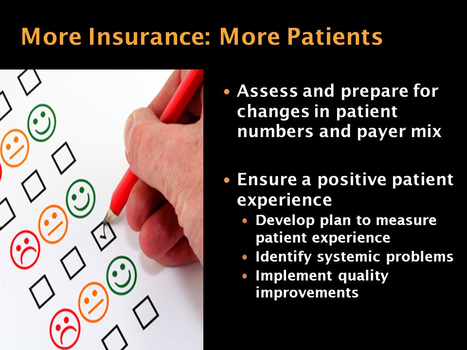Assess and prepare for changes in patient numbers and payer mix Ensure a positive patient experience Develop plan to measure patient experience Identify systemic problems Implement quality improvements More Insurance: More Patients