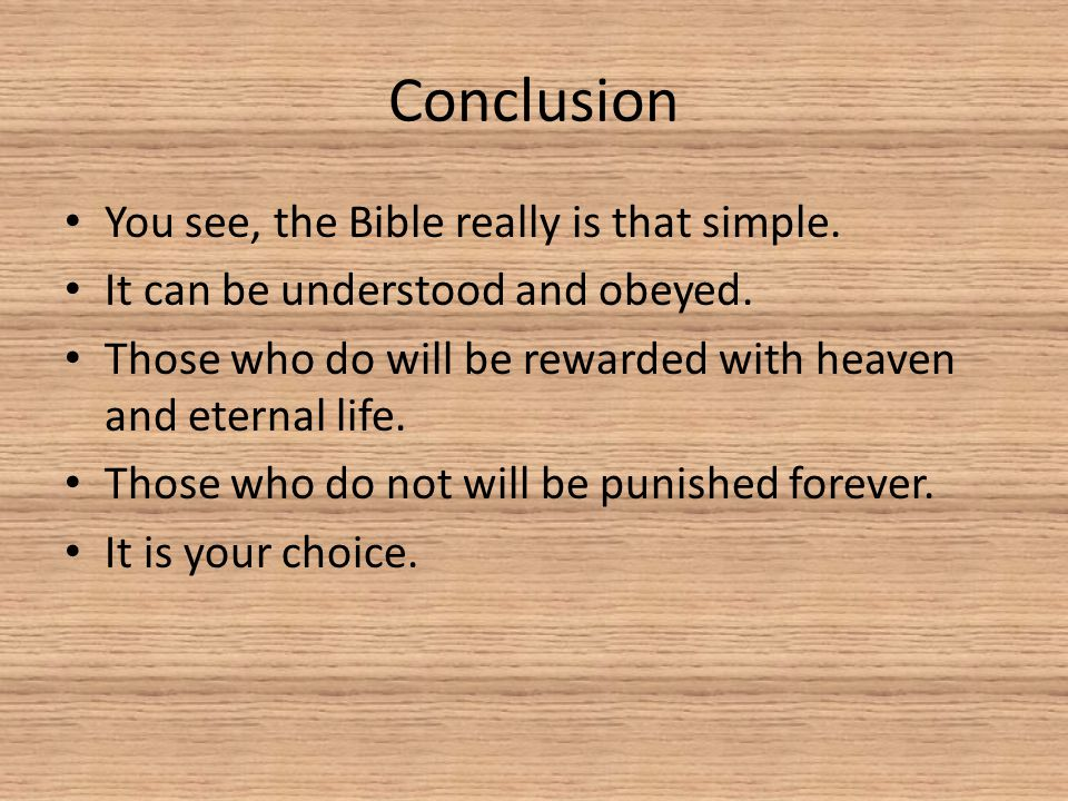 Conclusion You see, the Bible really is that simple. It can be understood and obeyed. Those who do will be rewarded with heaven and eternal life. Thos