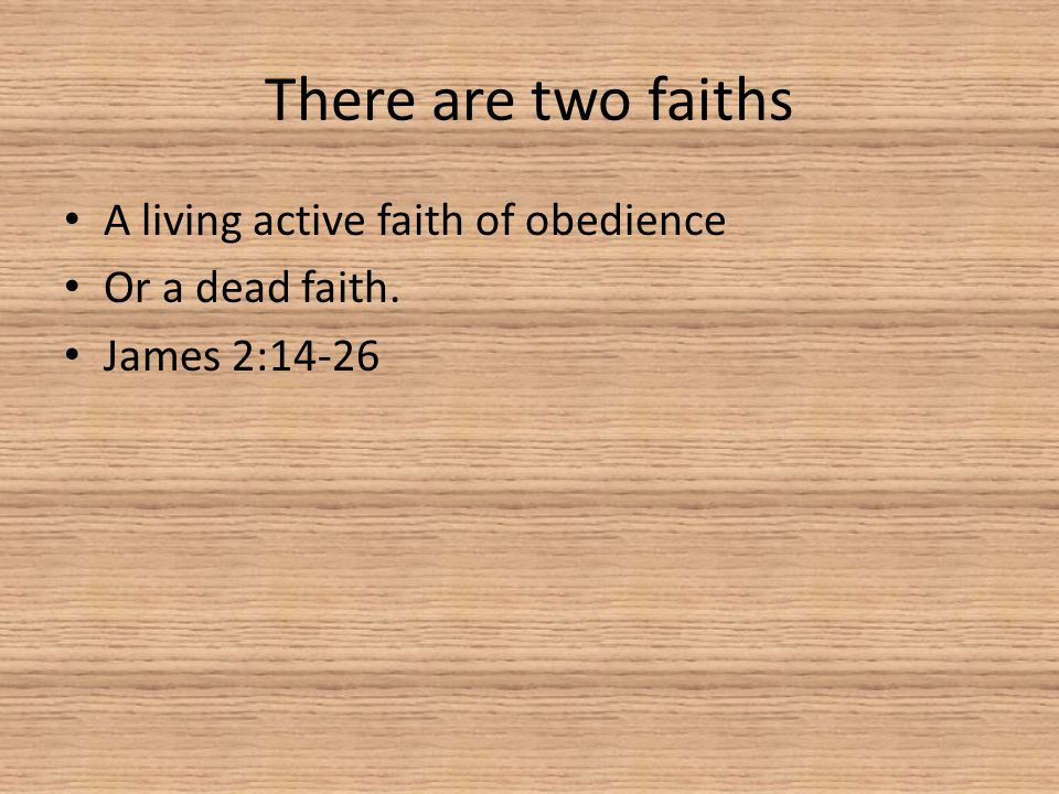 There are two faiths A living active faith of obedience Or a dead faith. James 2:14-26