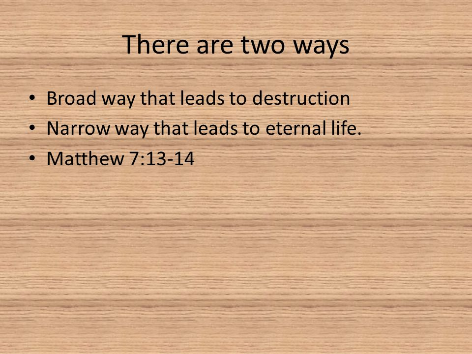 There are two ways Broad way that leads to destruction Narrow way that leads to eternal life. Matthew 7:13-14