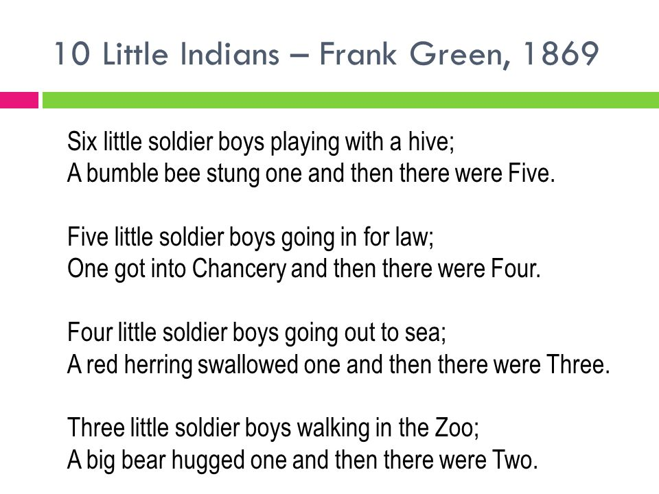 10 Little Indians – Frank Green, 1869 Six little soldier boys playing with a hive; A bumble bee stung one and then there were Five. Five little soldie
