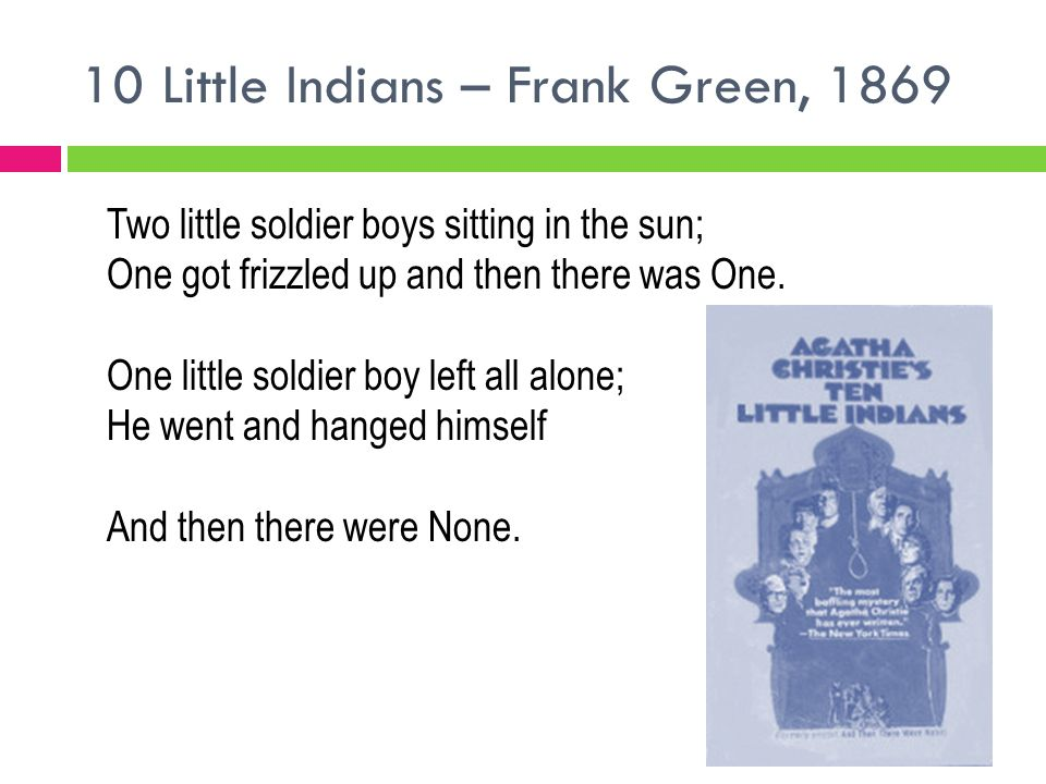 10 Little Indians – Frank Green, 1869 Two little soldier boys sitting in the sun; One got frizzled up and then there was One. One little soldier boy l