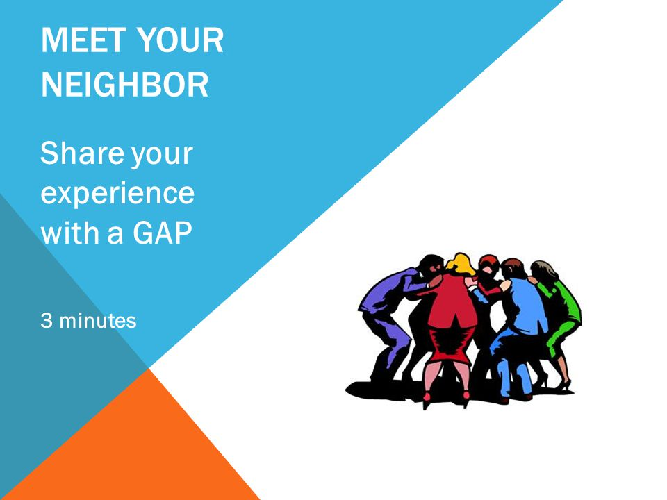 MEET YOUR NEIGHBOR Share your experience with a GAP 3 minutes