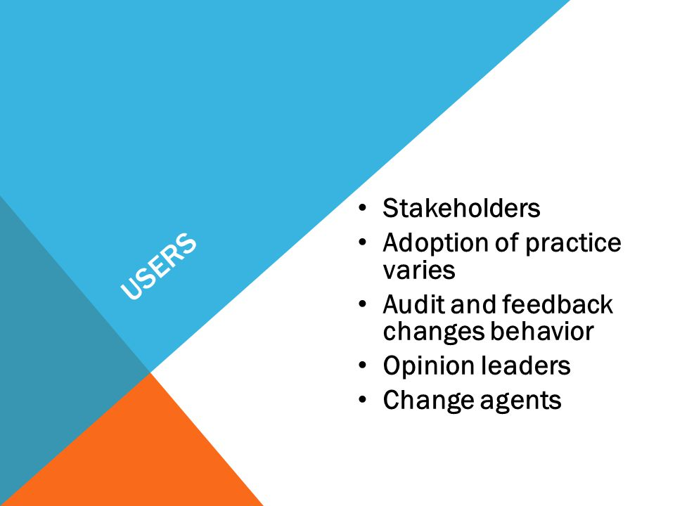 USERS Stakeholders Adoption of practice varies Audit and feedback changes behavior Opinion leaders Change agents