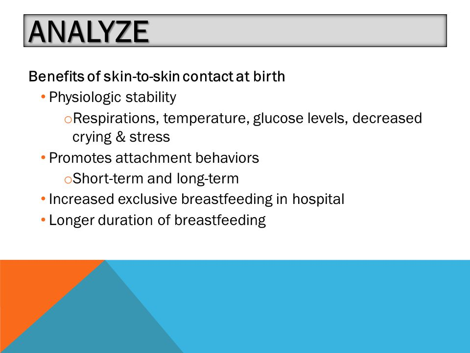 ANALYZE Benefits of skin-to-skin contact at birth Physiologic stability o Respirations, temperature, glucose levels, decreased crying & stress Promotes attachment behaviors o Short-term and long-term Increased exclusive breastfeeding in hospital Longer duration of breastfeeding