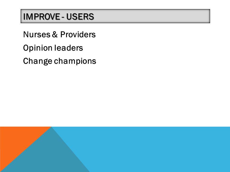 Nurses & Providers Opinion leaders Change champions IMPROVE - USERS