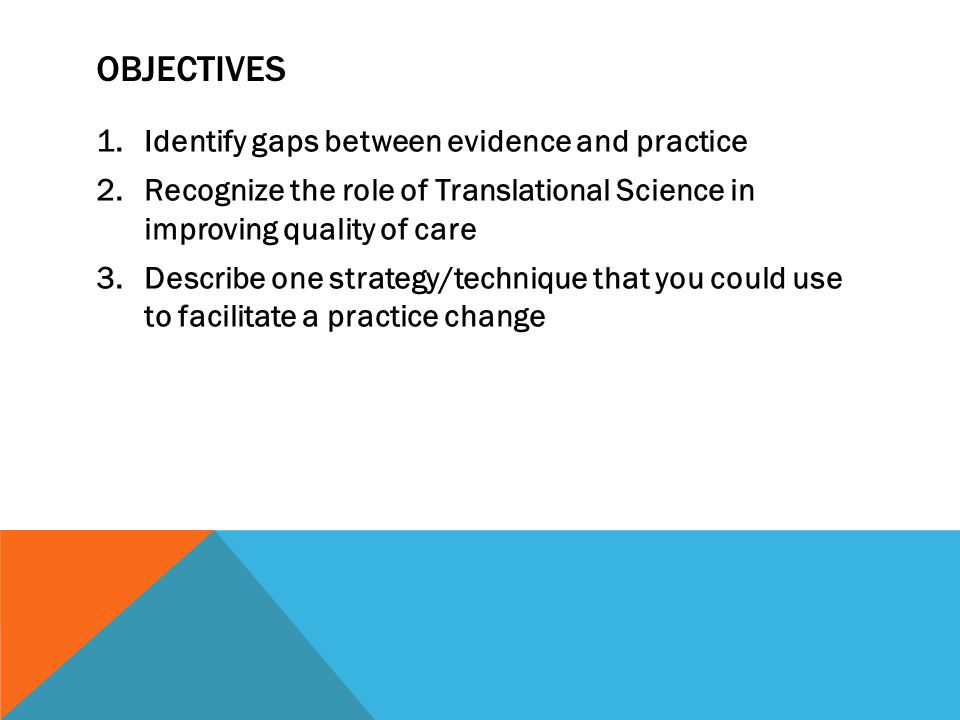 OBJECTIVES 1.Identify gaps between evidence and practice 2.Recognize the role of Translational Science in improving quality of care 3.Describe one strategy/technique that you could use to facilitate a practice change